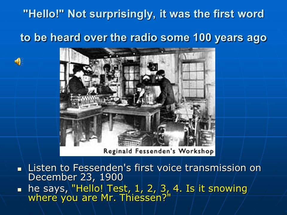 Hello! Not surprisingly, it was the first word to be heard over the radio some 100 years ago