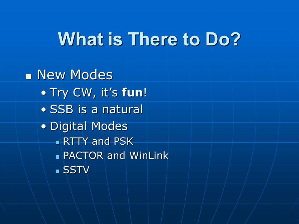 What is There to Do New Modes Try CW, it's fun! SSB is a natural