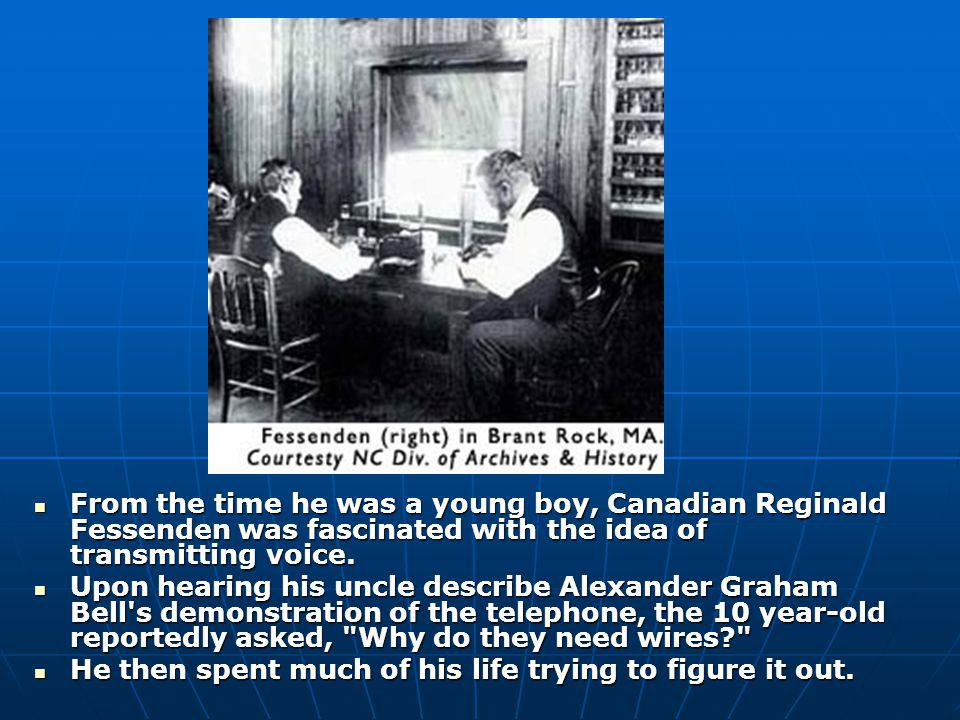From the time he was a young boy, Canadian Reginald Fessenden was fascinated with the idea of transmitting voice.