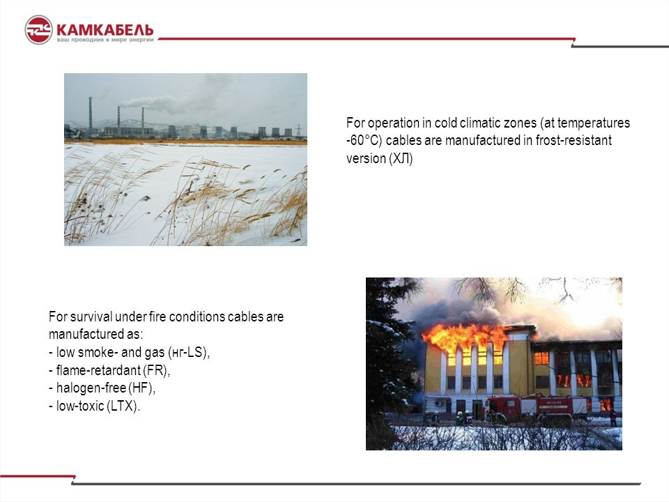 For operation in cold climatic zones (at temperatures -60°С) cables are manufactured in frost-resistant version (ХЛ)