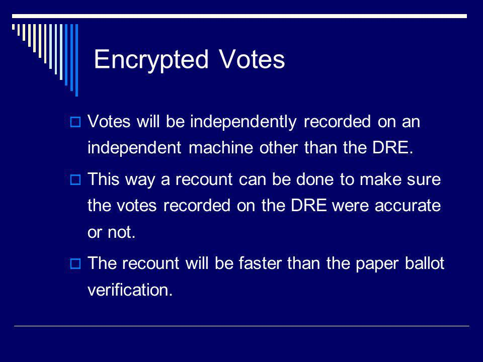 Encrypted Votes Votes will be independently recorded on an independent machine other than the DRE.