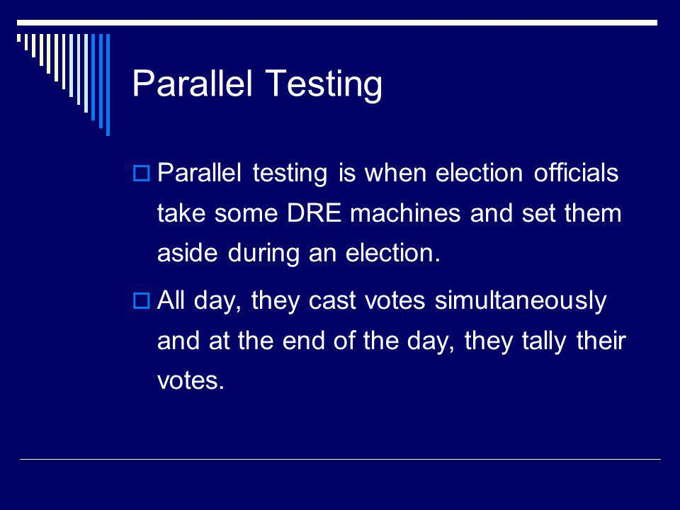 Parallel Testing Parallel testing is when election officials take some DRE machines and set them aside during an election.