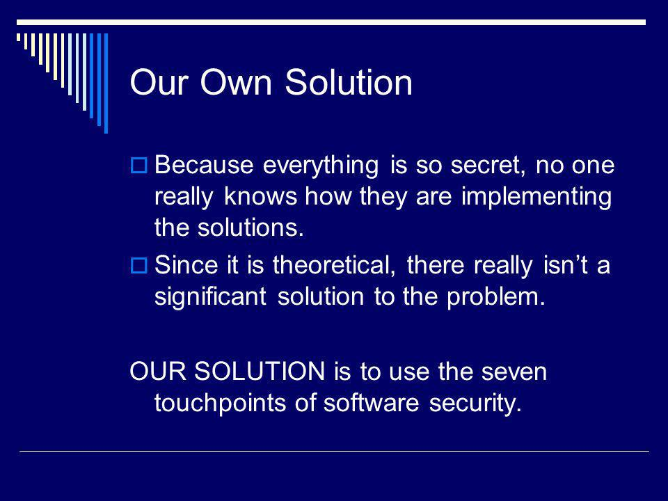 Our Own Solution Because everything is so secret, no one really knows how they are implementing the solutions.
