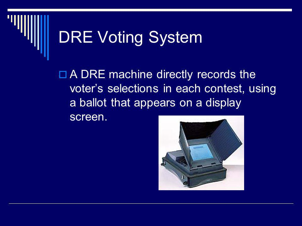 DRE Voting System A DRE machine directly records the voter's selections in each contest, using a ballot that appears on a display screen.