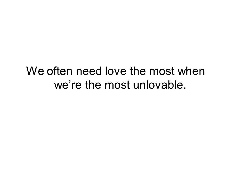 We often need love the most when we're the most unlovable.