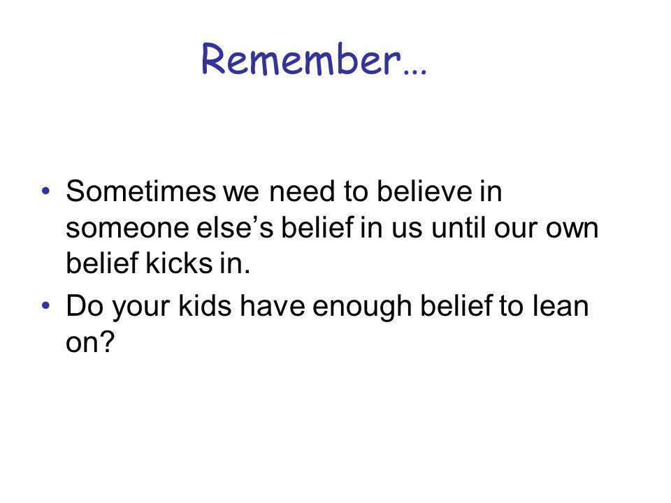 Remember… Sometimes we need to believe in someone else's belief in us until our own belief kicks in.