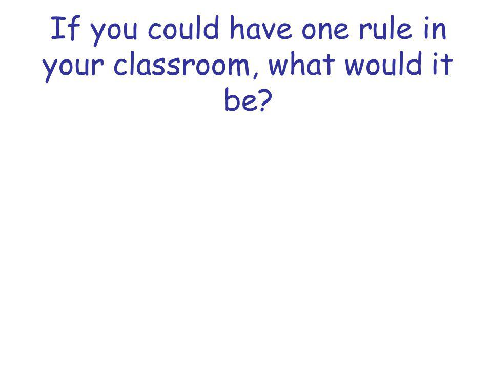 If you could have one rule in your classroom, what would it be