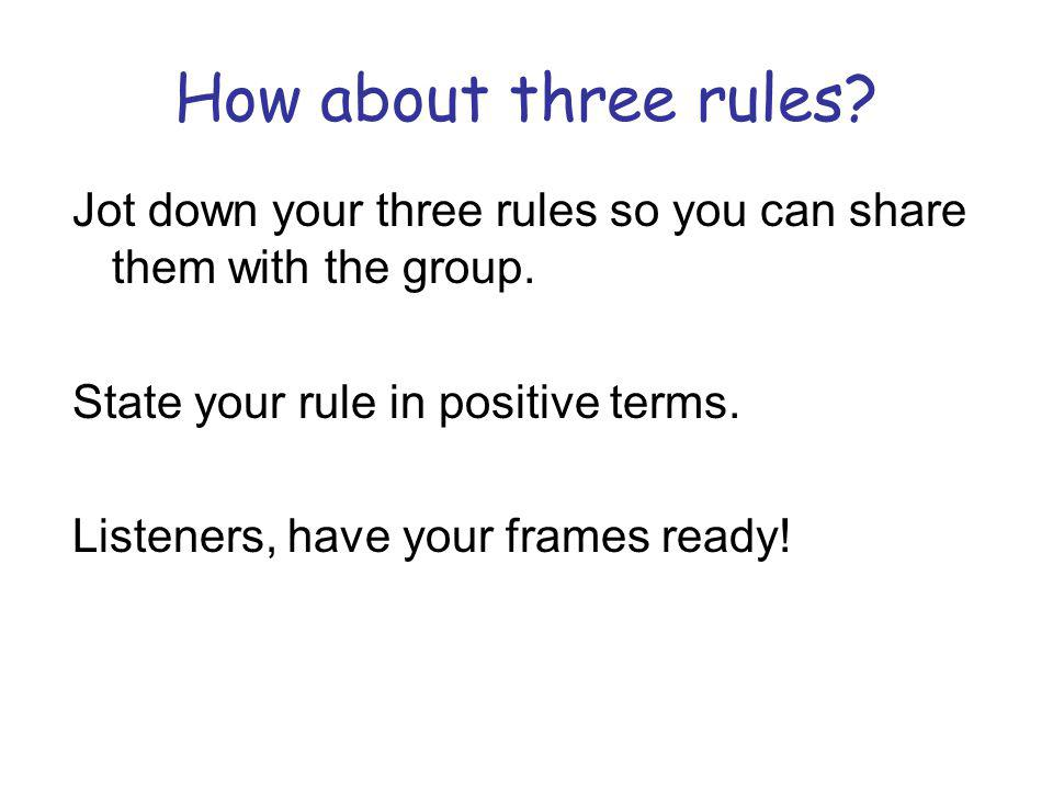 How about three rules Jot down your three rules so you can share them with the group. State your rule in positive terms.