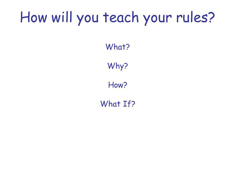 How will you teach your rules What Why How What If