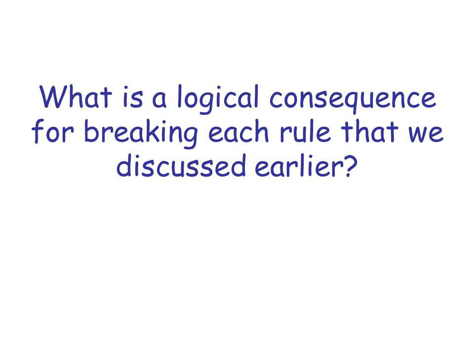 What is a logical consequence for breaking each rule that we discussed earlier