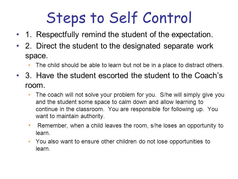 Steps to Self Control 1. Respectfully remind the student of the expectation. 2. Direct the student to the designated separate work space.
