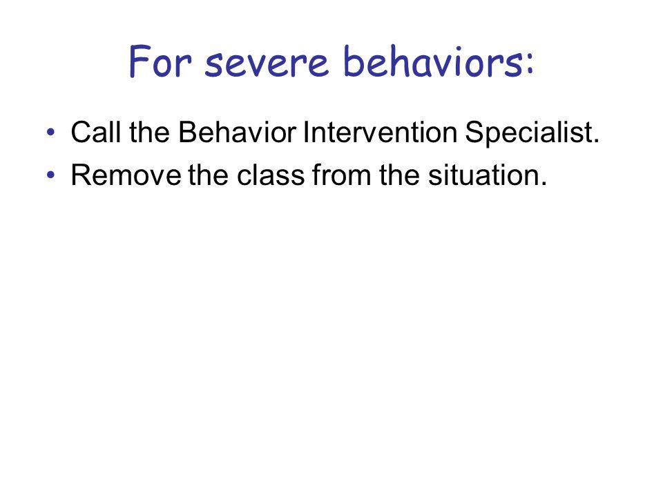 For severe behaviors: Call the Behavior Intervention Specialist.