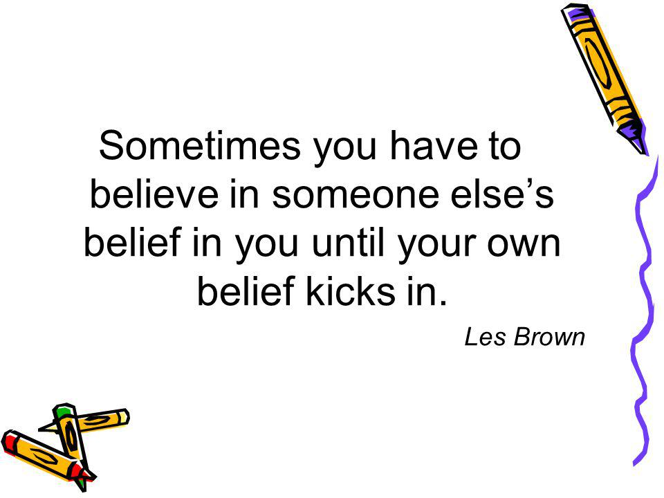 Sometimes you have to believe in someone else's belief in you until your own belief kicks in.