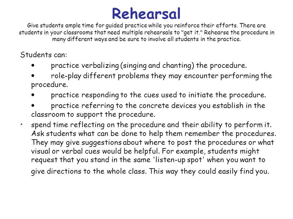 Rehearsal Give students ample time for guided practice while you reinforce their efforts. There are students in your classrooms that need multiple rehearsals to get it. Rehearse the procedure in many different ways and be sure to involve all students in the practice.