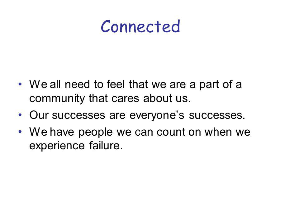 Connected We all need to feel that we are a part of a community that cares about us. Our successes are everyone's successes.
