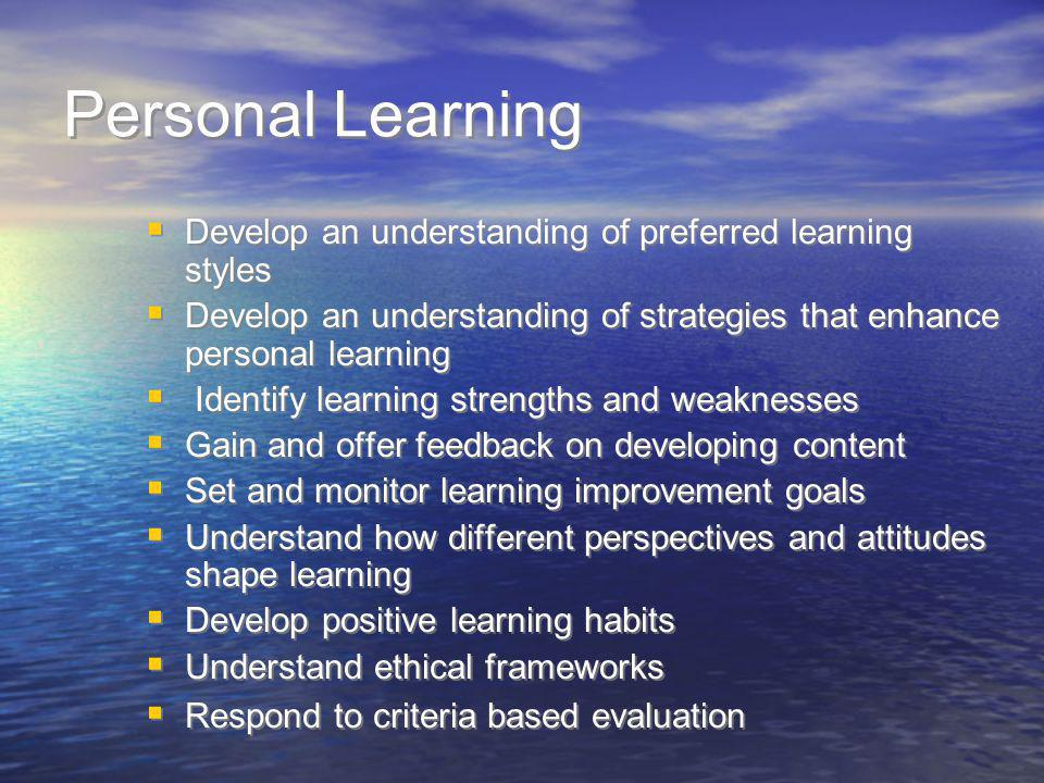Personal Learning Develop an understanding of preferred learning styles. Develop an understanding of strategies that enhance personal learning.
