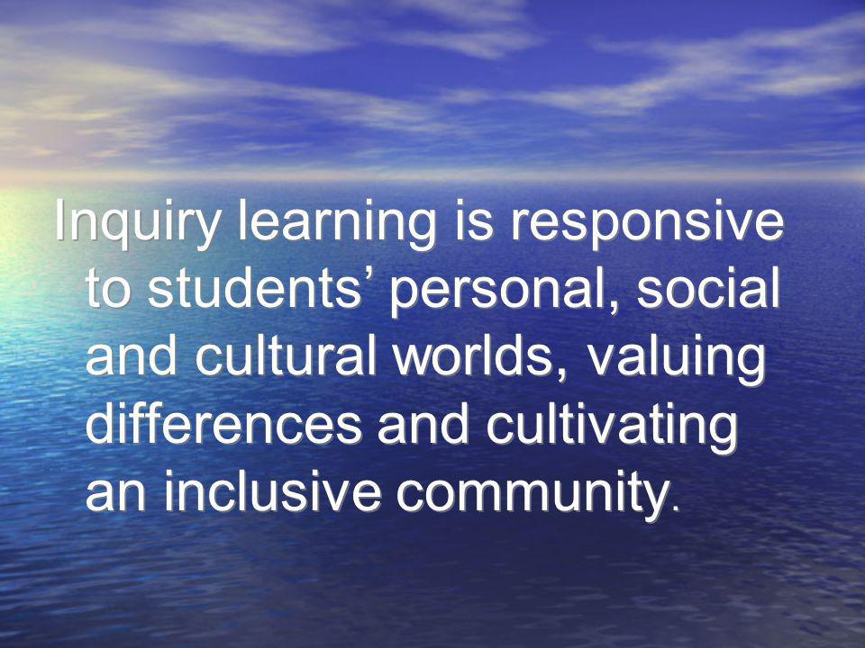 Inquiry learning is responsive to students' personal, social and cultural worlds, valuing differences and cultivating an inclusive community.
