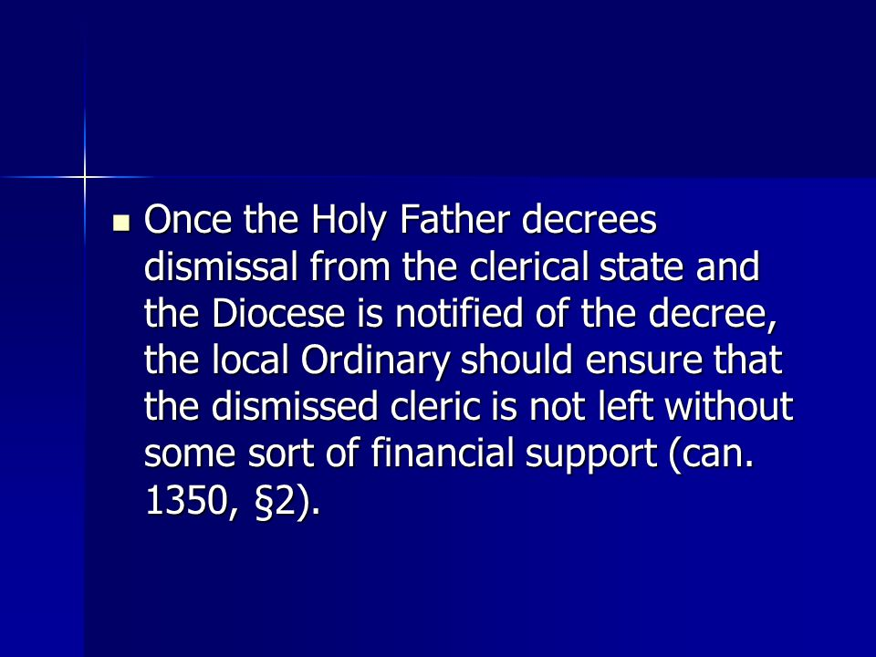 Once the Holy Father decrees dismissal from the clerical state and the Diocese is notified of the decree, the local Ordinary should ensure that the dismissed cleric is not left without some sort of financial support (can.
