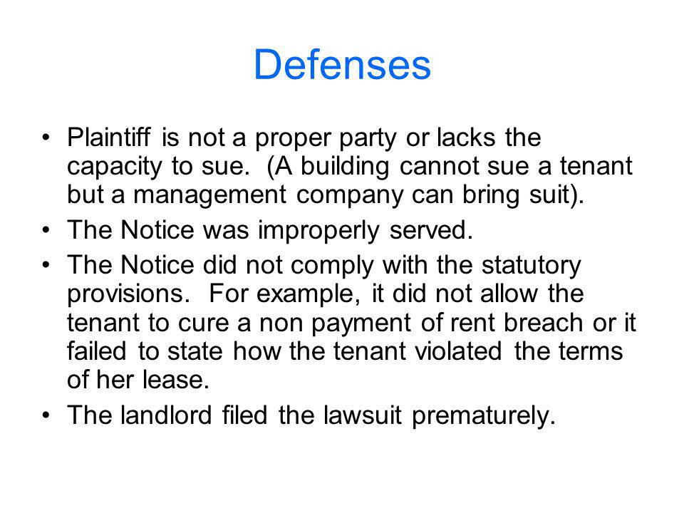 Defenses Plaintiff is not a proper party or lacks the capacity to sue. (A building cannot sue a tenant but a management company can bring suit).