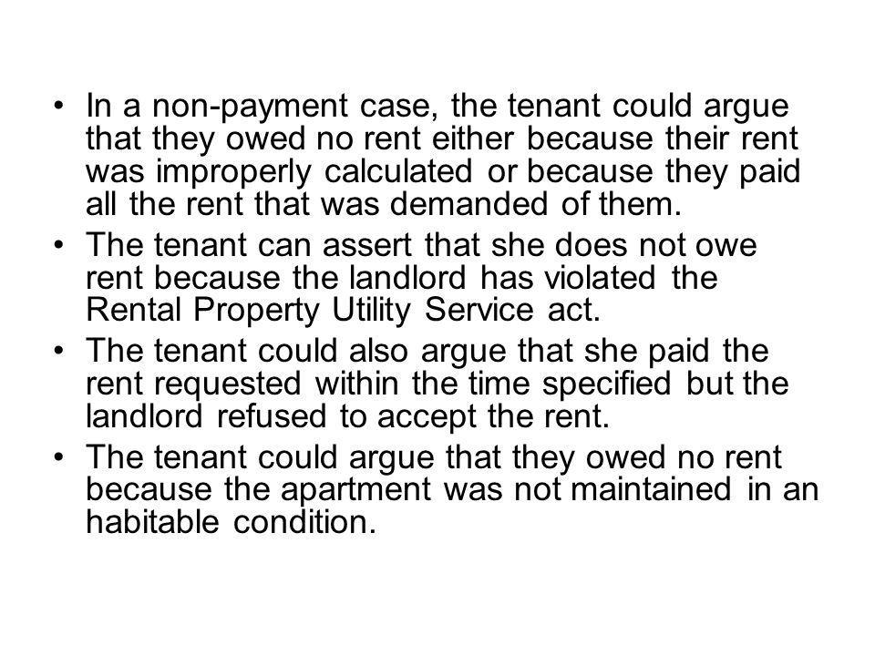 In a non-payment case, the tenant could argue that they owed no rent either because their rent was improperly calculated or because they paid all the rent that was demanded of them.
