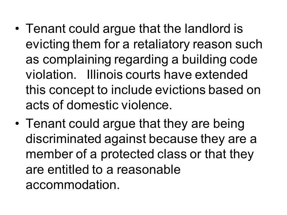 Tenant could argue that the landlord is evicting them for a retaliatory reason such as complaining regarding a building code violation. Illinois courts have extended this concept to include evictions based on acts of domestic violence.