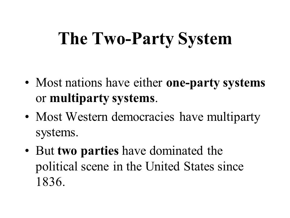 The Two-Party System Most nations have either one-party systems or multiparty systems. Most Western democracies have multiparty systems.