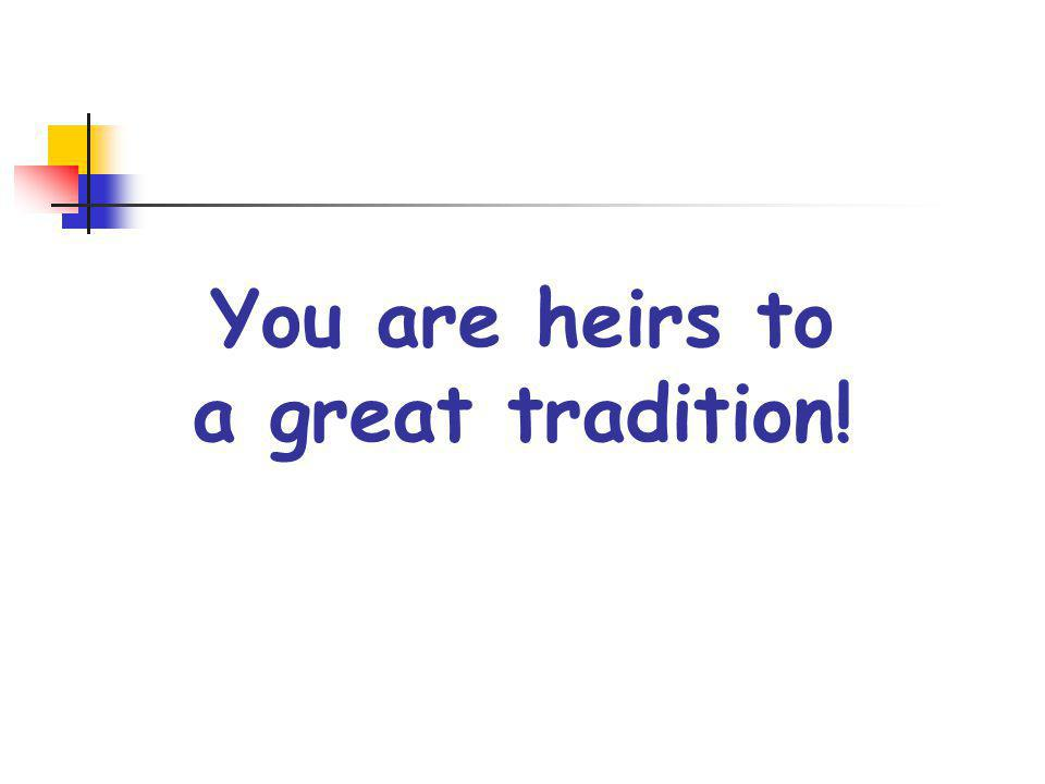 You are heirs to a great tradition!