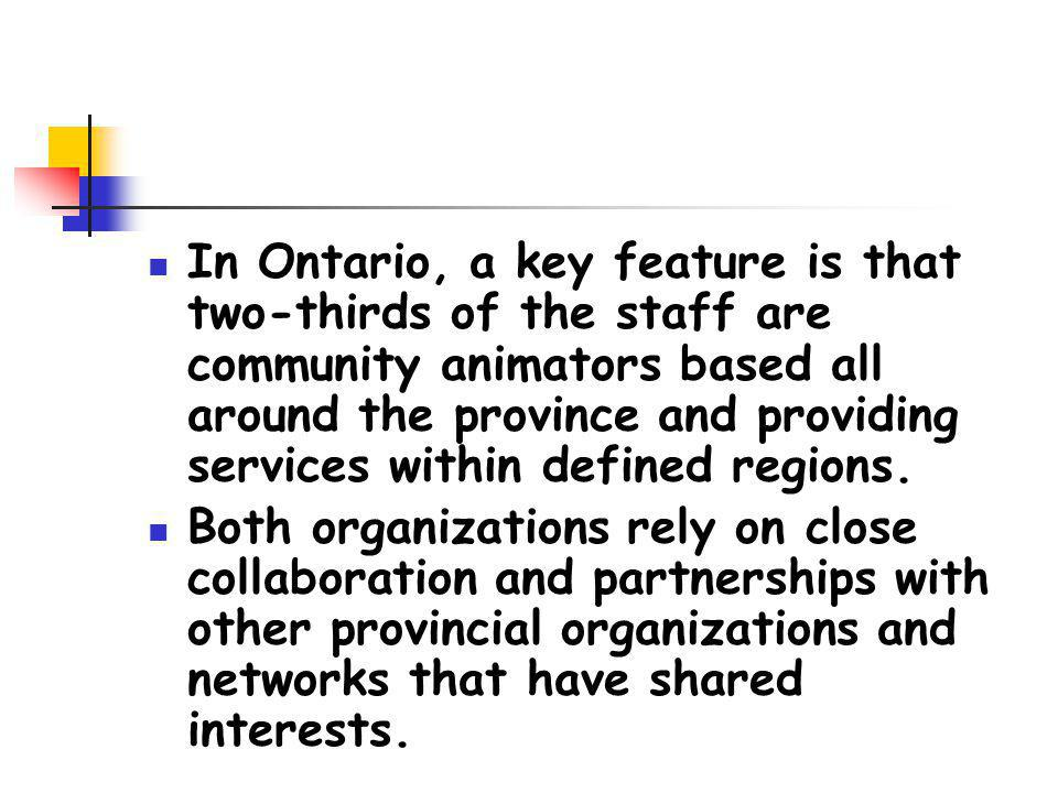 In Ontario, a key feature is that two-thirds of the staff are community animators based all around the province and providing services within defined regions.