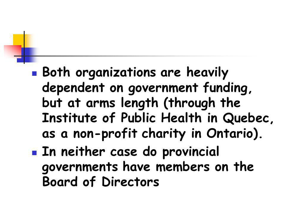 Both organizations are heavily dependent on government funding, but at arms length (through the Institute of Public Health in Quebec, as a non-profit charity in Ontario).