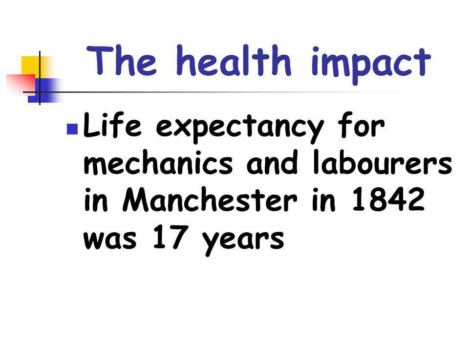 The health impact Life expectancy for mechanics and labourers in Manchester in 1842 was 17 years.