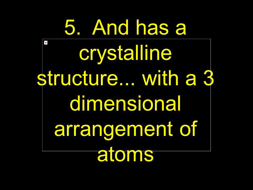 5. And has a crystalline structure