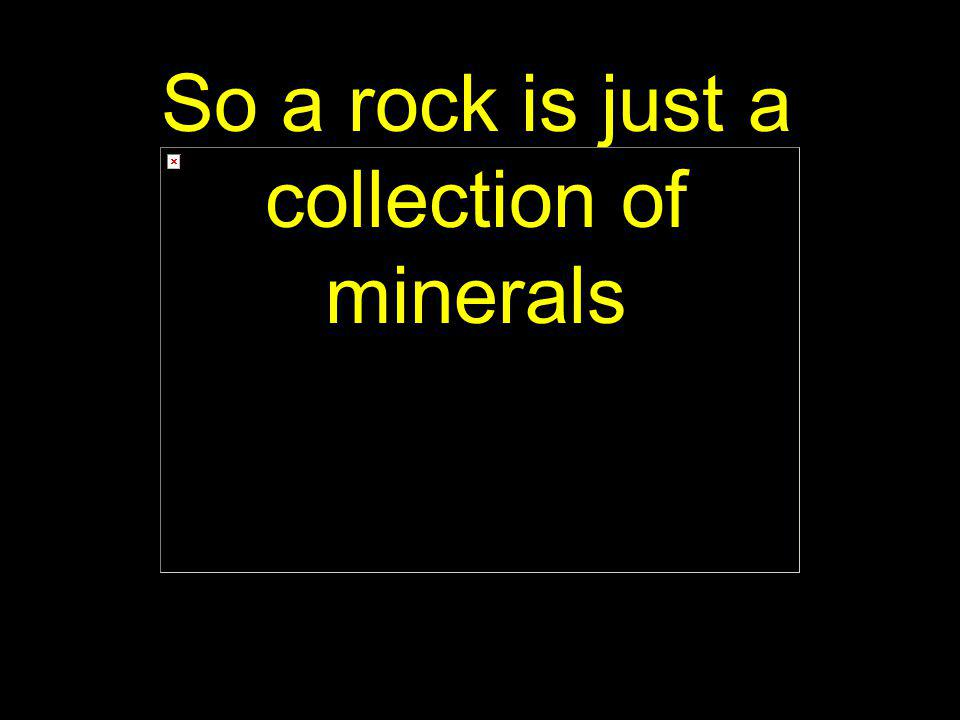 So a rock is just a collection of minerals