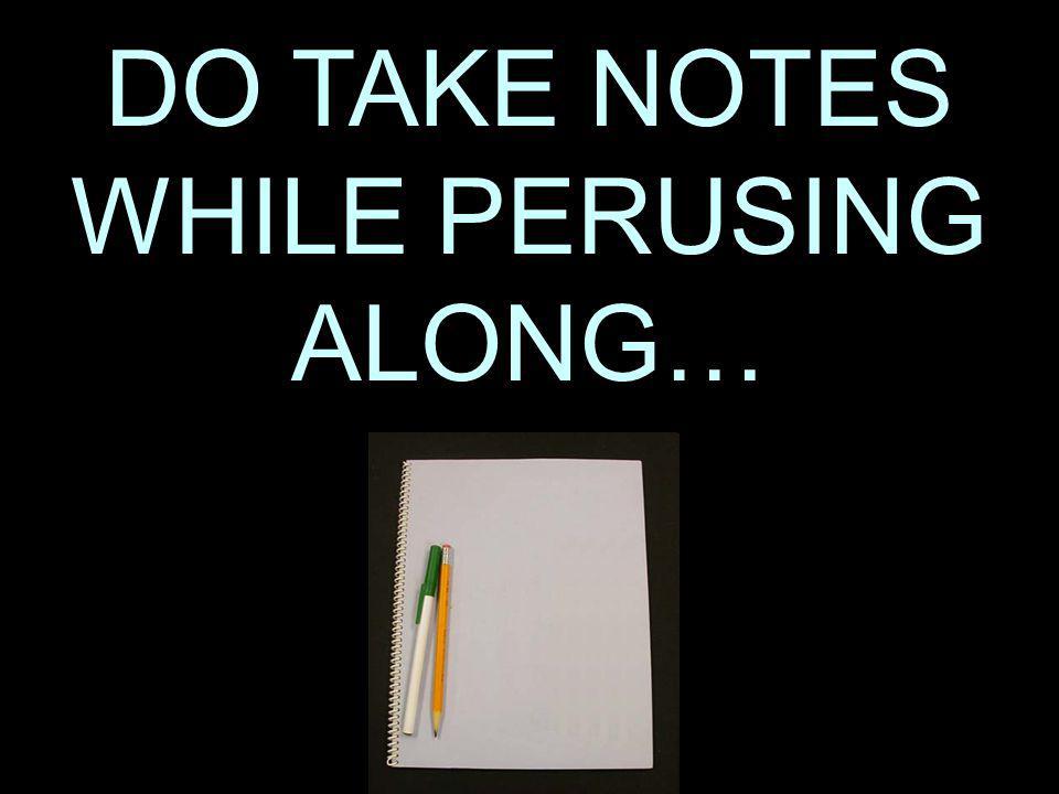 DO TAKE NOTES WHILE PERUSING ALONG…