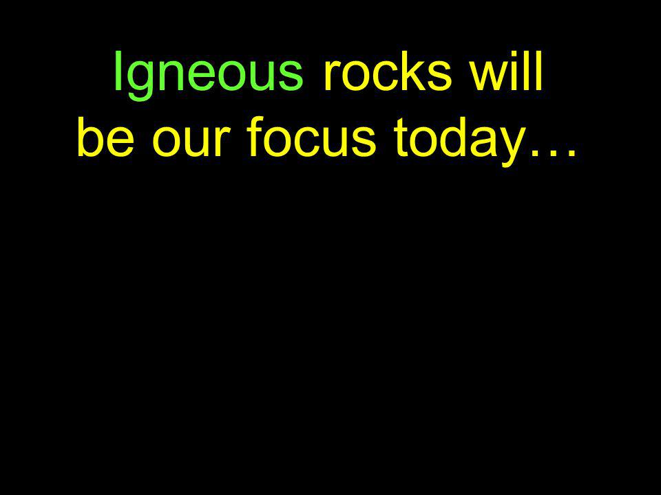 Igneous rocks will be our focus today…