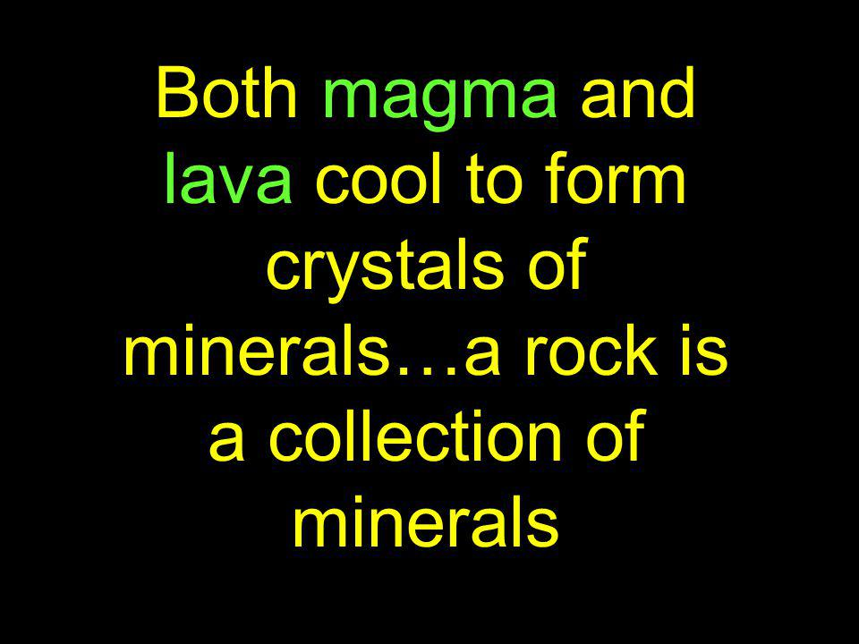 Both magma and lava cool to form crystals of minerals…a rock is a collection of minerals
