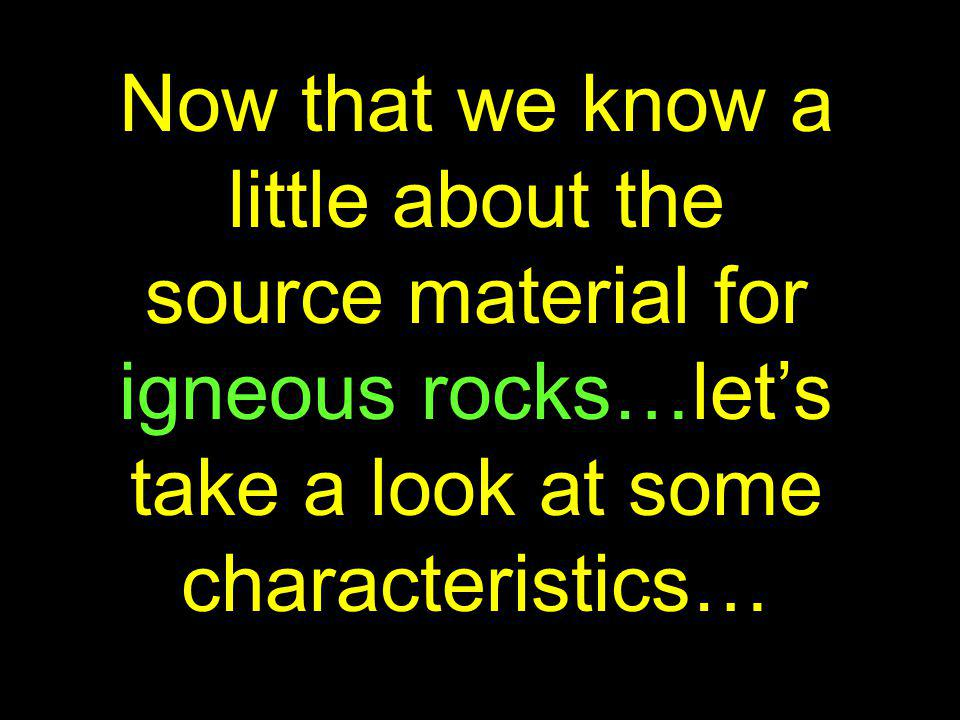 Now that we know a little about the source material for igneous rocks…let's take a look at some characteristics…
