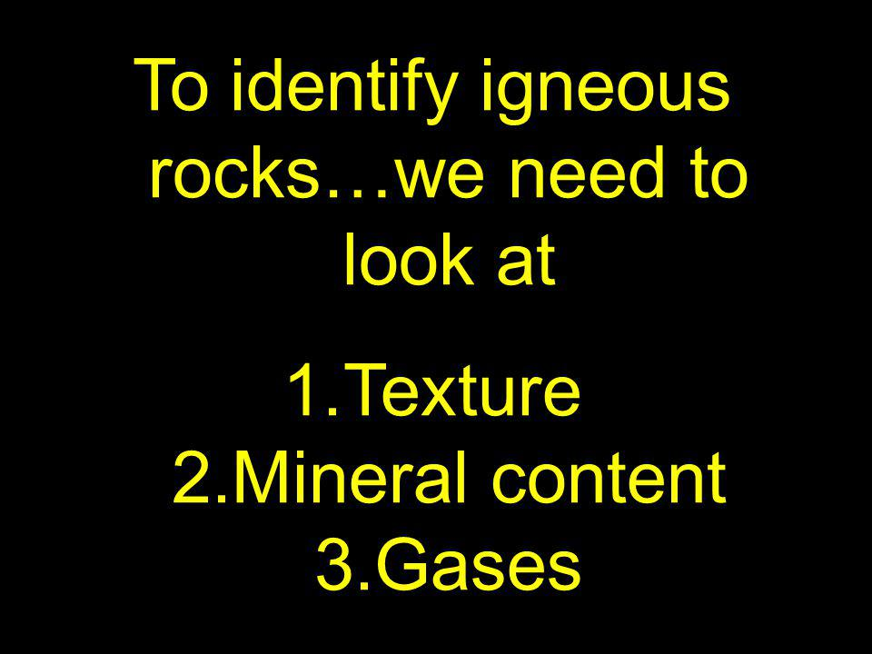 To identify igneous rocks…we need to look at
