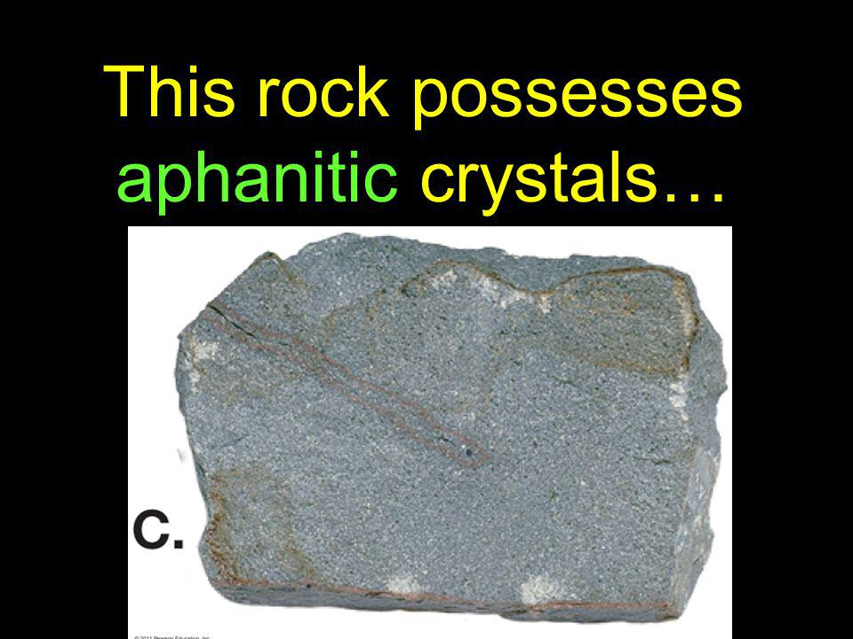 This rock possesses aphanitic crystals…