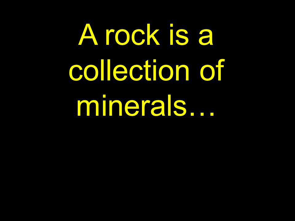 A rock is a collection of minerals…