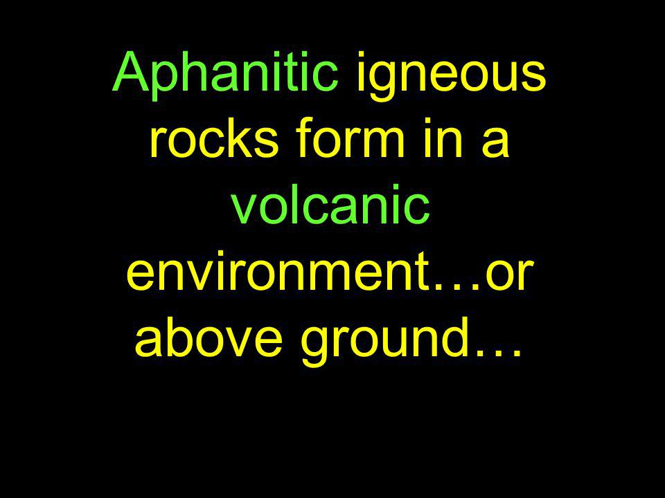 Aphanitic igneous rocks form in a volcanic environment…or above ground…