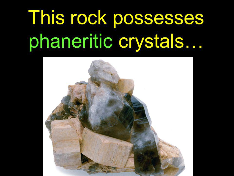 This rock possesses phaneritic crystals…