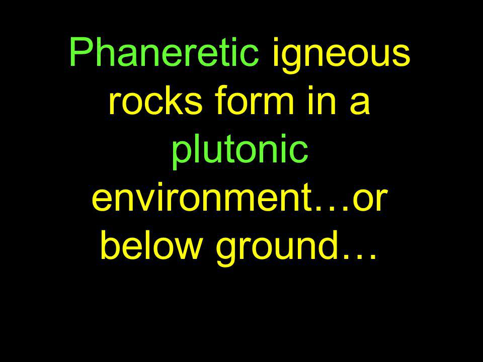 Phaneretic igneous rocks form in a plutonic environment…or below ground…