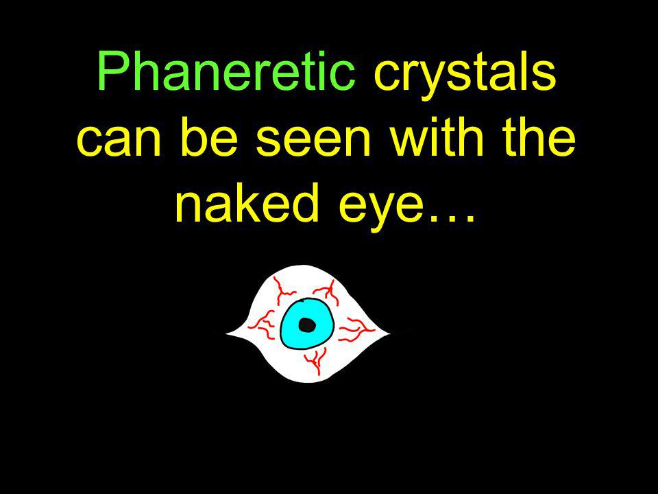 Phaneretic crystals can be seen with the naked eye…