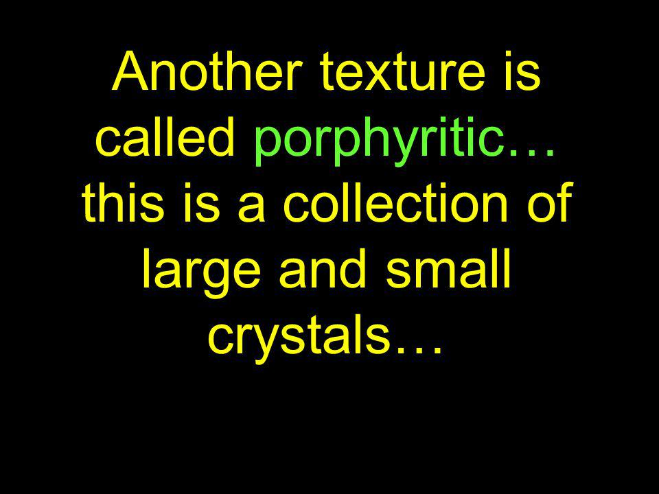 Another texture is called porphyritic… this is a collection of large and small crystals…