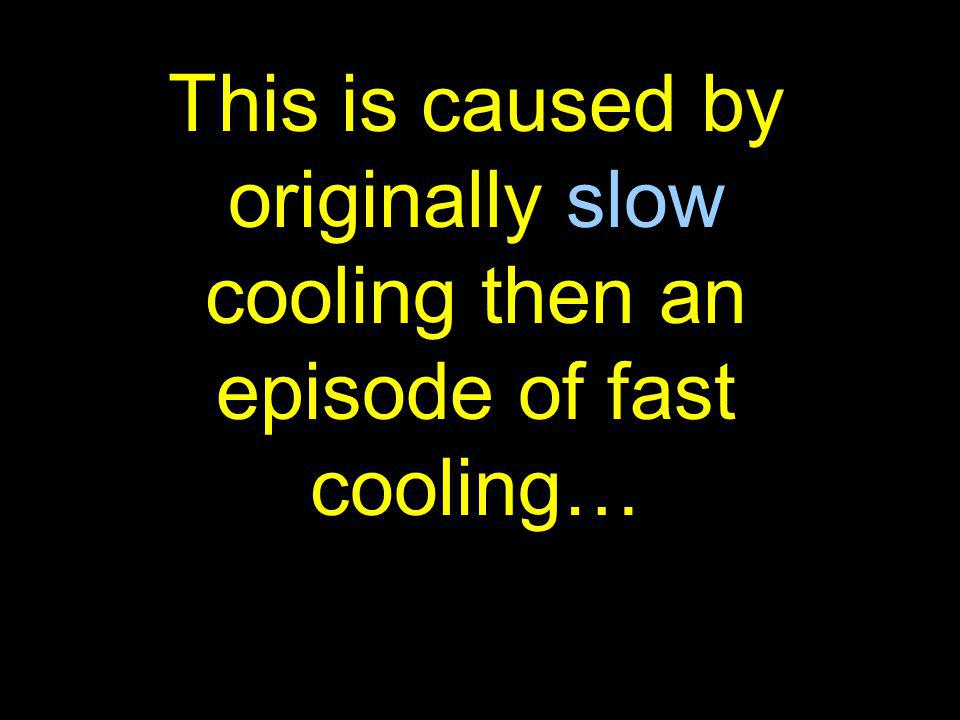 This is caused by originally slow cooling then an episode of fast cooling…