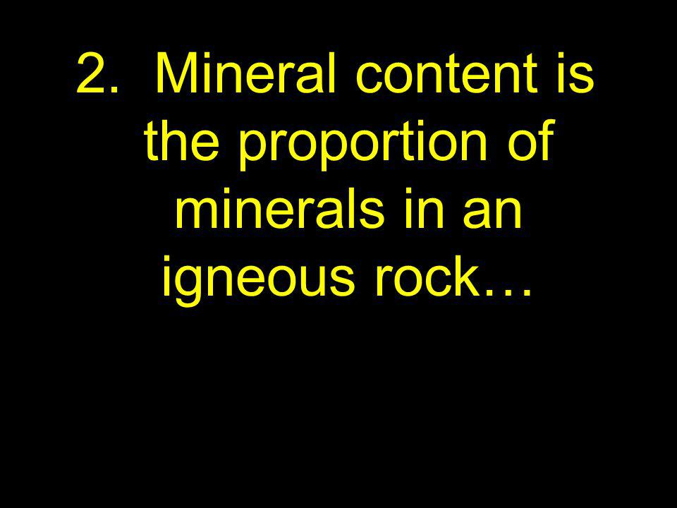 2. Mineral content is the proportion of minerals in an igneous rock…