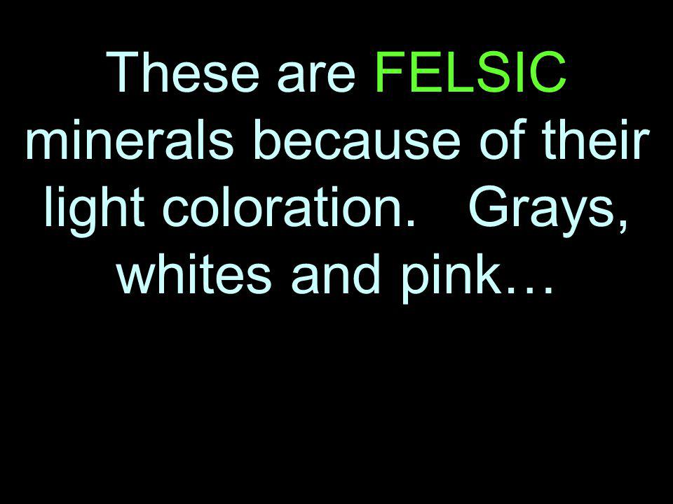 These are FELSIC minerals because of their light coloration