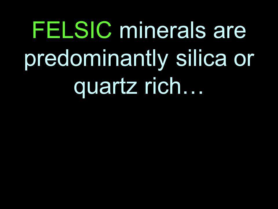 FELSIC minerals are predominantly silica or quartz rich…