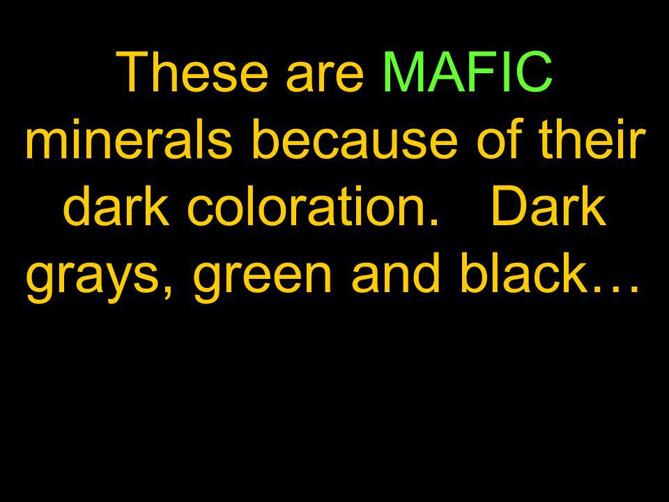 These are MAFIC minerals because of their dark coloration