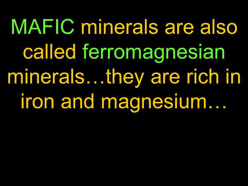 MAFIC minerals are also called ferromagnesian minerals…they are rich in iron and magnesium…